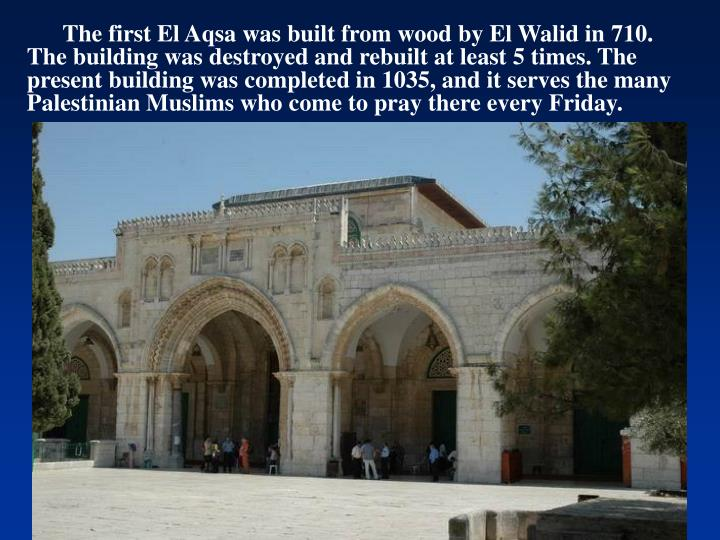 The first El Aqsa was built from wood by El Walid in 710. The building was destroyed and rebuilt at least 5 times. The present building was completed in 1035, and it serves the many Palestinian Muslims who come to pray there every Friday.