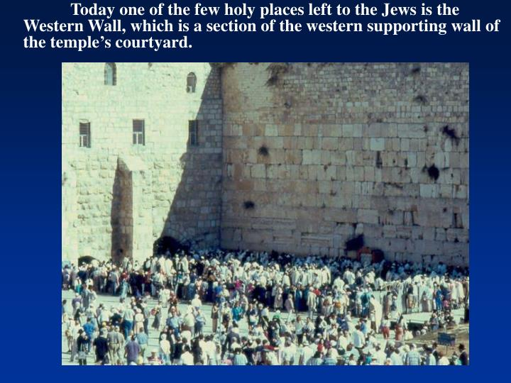Today one of the few holy places left to the Jews is the Western Wall, which is a section of the western supporting wall of the temple's courtyard.