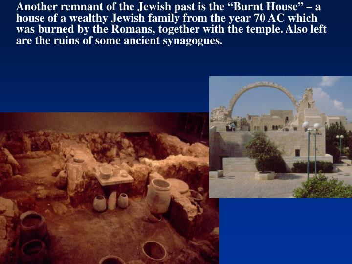 """Another remnant of the Jewish past is the """"Burnt House"""" – a house of a wealthy Jewish family from the year 70 AC which was burned by the Romans, together with the temple. Also left are the ruins of some ancient synagogues."""