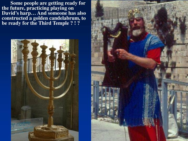 Some people are getting ready for the future, practicing playing on David's harp… And someone has also constructed a golden candelabrum, to be ready for the Third Temple ? ! ?