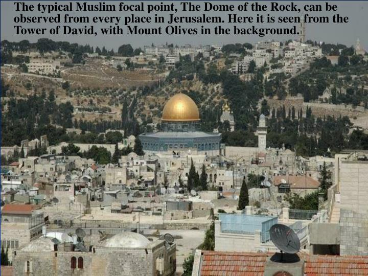 The typical Muslim focal point, The Dome of the Rock, can be observed from every place in Jerusalem. Here it is seen from the Tower of David, with Mount Olives in the background.