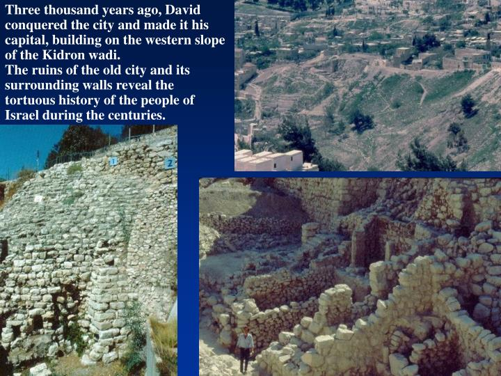 Three thousand years ago, David conquered the city and made it his capital, building on the western slope of the Kidron wadi.                           The ruins of the old city and its surrounding walls reveal the tortuous history of the people of Israel during the centuries.