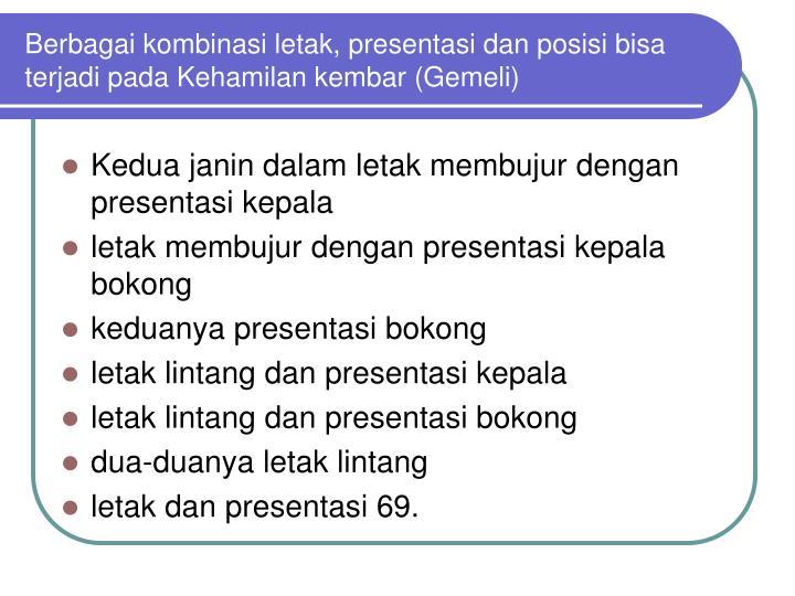 Berbagai kombinasi letak, presentasi dan posisi bisa terjadi pada Kehamilan kembar (Gemeli)