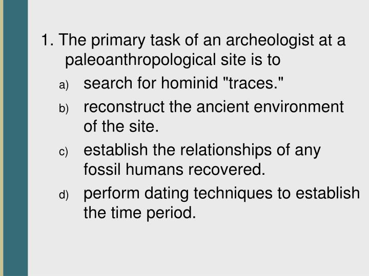 1. The primary task of an archeologist at a paleoanthropological site is to