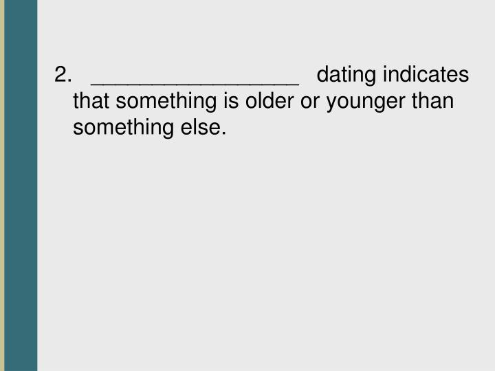 2.   _________________   dating indicates that something is older or younger than something else.
