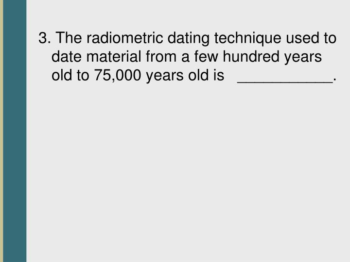 3. The radiometric dating technique used to date material from a few hundred years old to 75,000 years old is   ___________.