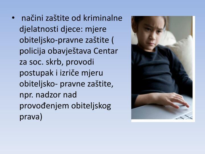 načini zaštite od kriminalne djelatnosti djece: mjere obiteljsko-pravne zaštite ( policija obavještava Centar za soc. skrb, provodi postupak i izriče mjeru obiteljsko- pravne zaštite, npr. nadzor nad provođenjem obiteljskog prava)