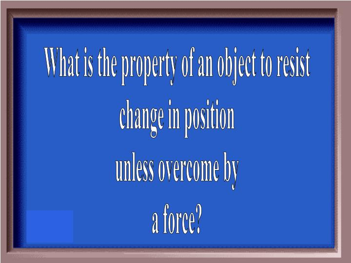 What is the property of an object to resist