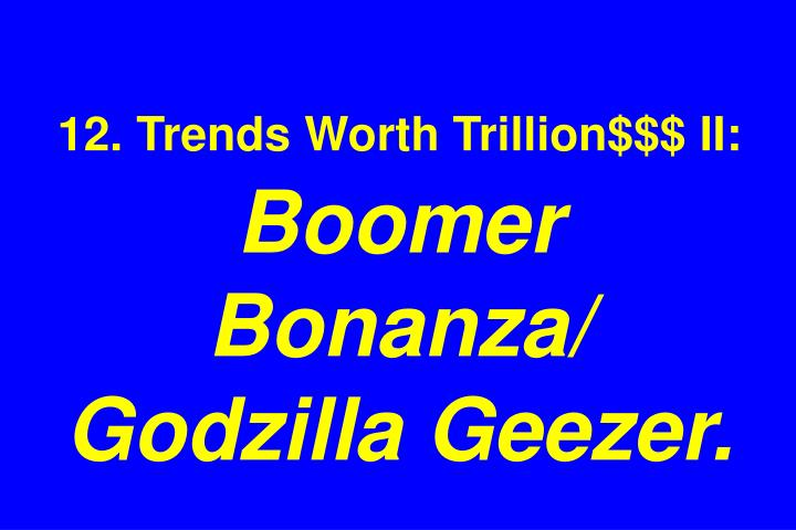 12. Trends Worth Trillion$$$ II: