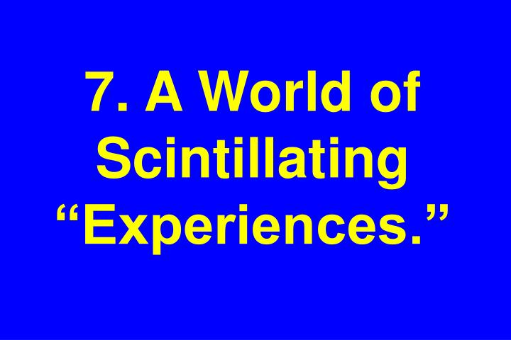 "7. A World of  Scintillating ""Experiences."""