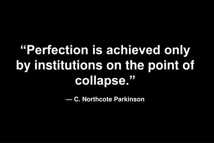 """Perfection is achieved only by institutions on the point of collapse."""