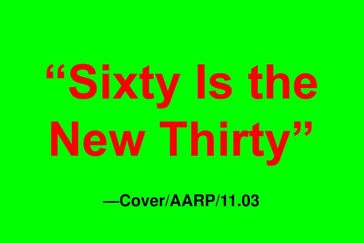 """Sixty Is the New Thirty"""