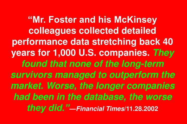"""Mr. Foster and his McKinsey colleagues collected detailed performance data stretching back 40 years for 1,000 U.S. companies."