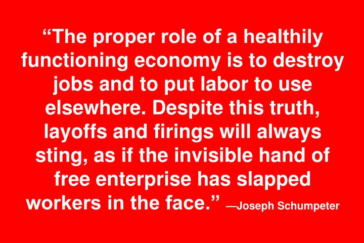"""The proper role of a healthily functioning economy is to destroy jobs and to put labor to use elsewhere. Despite this truth, layoffs and firings will always sting, as if the invisible hand of free enterprise has slapped workers in the face."""