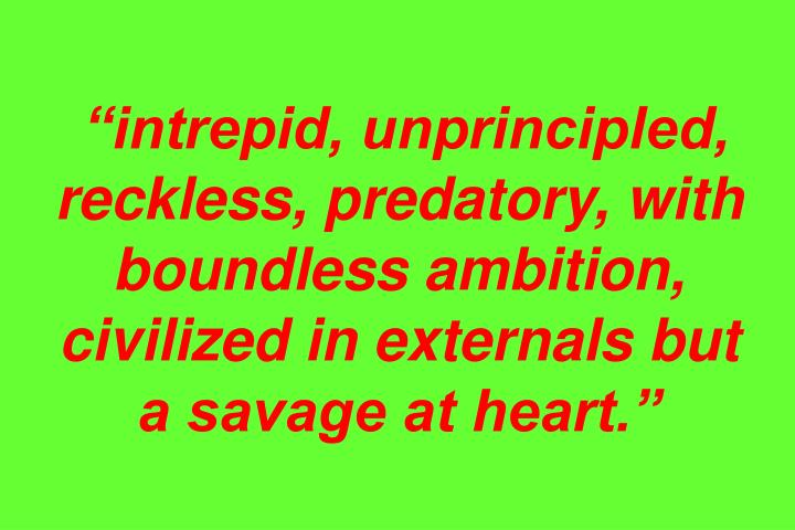 """intrepid, unprincipled, reckless, predatory, with boundless ambition, civilized in externals but a savage at heart."""