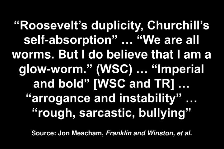 """Roosevelt's duplicity, Churchill's self-absorption"" … ""We are all worms. But I do believe that I am a glow-worm."" (WSC) … ""Imperial and bold"" [WSC and TR] … ""arrogance and instability"" … ""rough, sarcastic, bullying"""