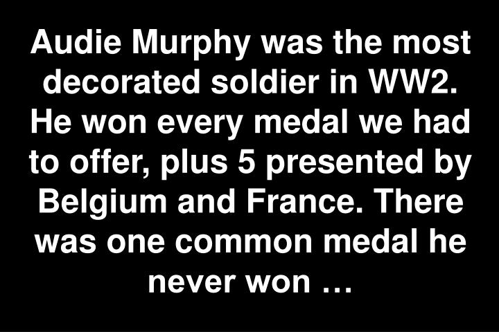 Audie Murphy was the most decorated soldier in WW2. He won every medal we had to offer, plus 5 presented by Belgium and France. There was one common medal he never won …