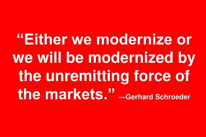 """Either we modernize or we will be modernized by the unremitting force of the markets."""
