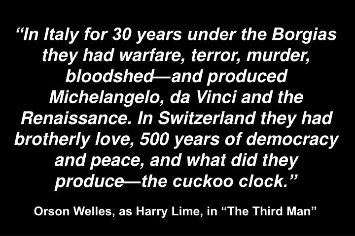 """In Italy for 30 years under the Borgias they had warfare, terror, murder, bloodshed—and produced Michelangelo, da Vinci and the Renaissance. In Switzerland they had brotherly love, 500 years of democracy and peace, and what did they produce—the cuckoo clock."""