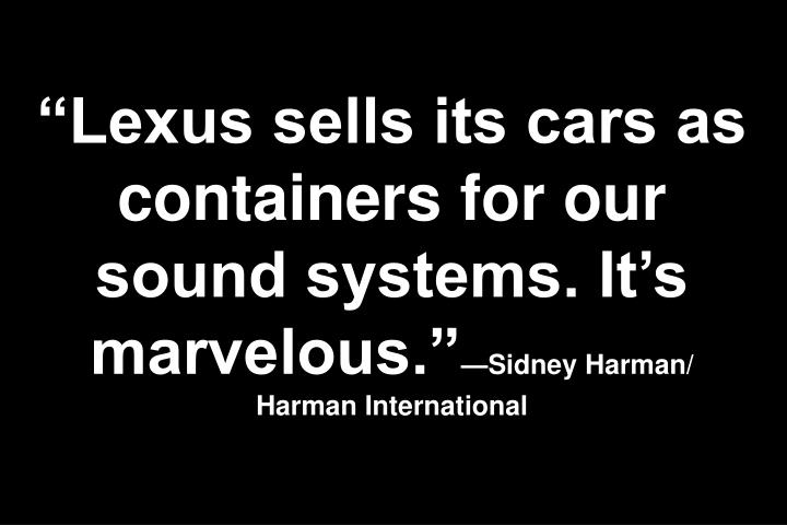 """Lexus sells its cars as containers for our sound systems. It's marvelous."""