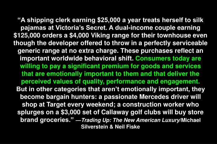 """A shipping clerk earning $25,000 a year treats herself to silk pajamas at Victoria's Secret. A dual-income couple earning $125,000 orders a $4,000 Viking range for their townhouse even though the developer offered to throw in a perfectly serviceable generic range at no extra charge. These purchases reflect an important worldwide behavioral shift."