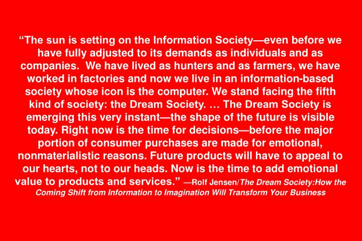 """The sun is setting on the Information Society—even before we have fully adjusted to its demands as individuals and as companies.  We have lived as hunters and as farmers, we have worked in factories and now we live in an information-based society whose icon is the computer. We stand facing the fifth kind of society: the Dream Society. … The Dream Society is emerging this very instant—the shape of the future is visible today. Right now is the time for decisions—before the major portion of consumer purchases are made for emotional, nonmaterialistic reasons. Future products will have to appeal to our hearts, not to our heads. Now is the time to add emotional value to products and services."""