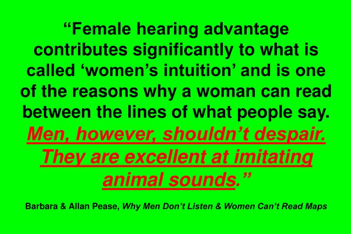 """Female hearing advantage contributes significantly to what is called 'women's intuition' and is one of the reasons why a woman can read between the lines of what people say."