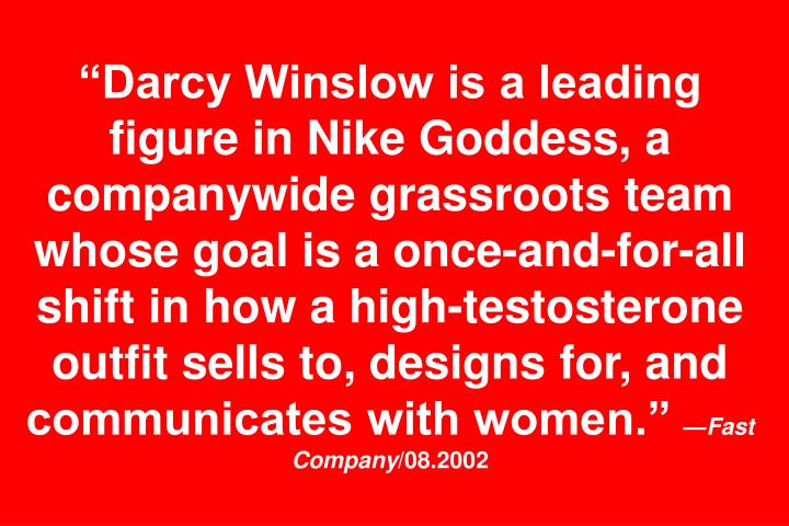 """Darcy Winslow is a leading figure in Nike Goddess, a companywide grassroots team whose goal is a once-and-for-all shift in how a high-testosterone outfit sells to, designs for, and communicates with women."""