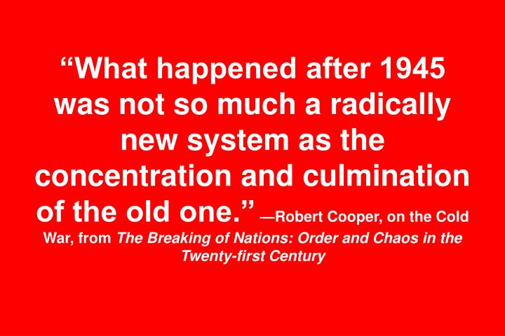 """What happened after 1945 was not so much a radically new system as the concentration and culmination of the old one."""