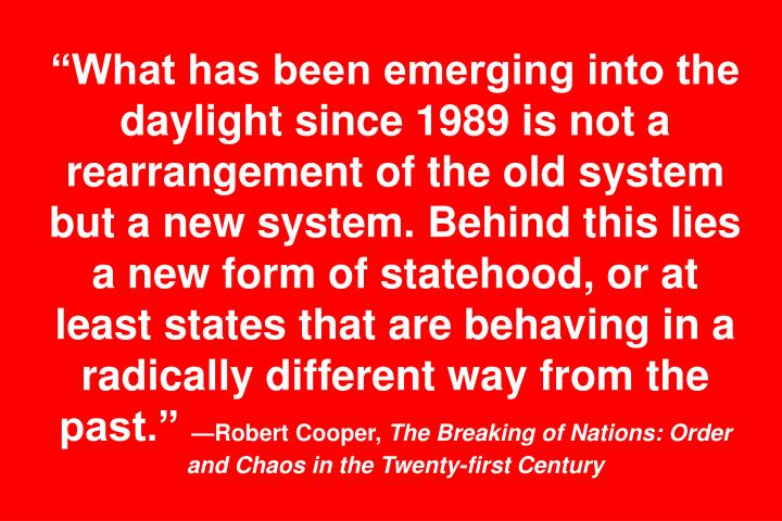 """What has been emerging into the daylight since 1989 is not a rearrangement of the old system but a new system. Behind this lies a new form of statehood, or at least states that are behaving in a radically different way from the past."""