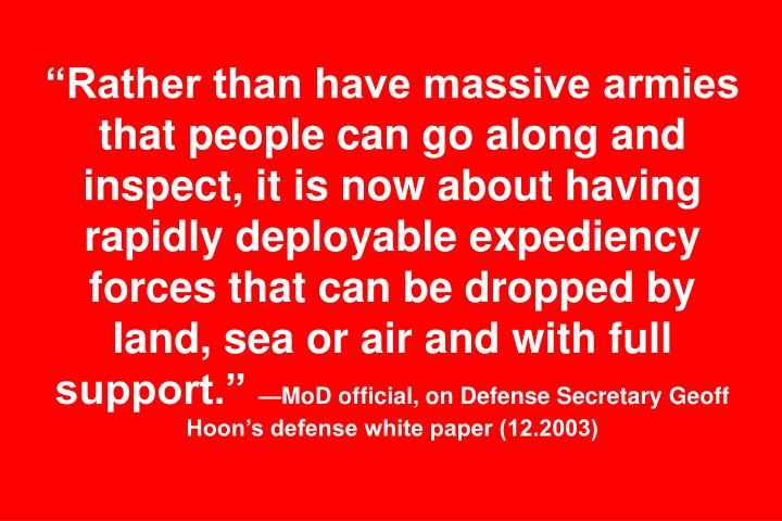 """Rather than have massive armies that people can go along and inspect, it is now about having rapidly deployable expediency forces that can be dropped by land, sea or air and with full support."""