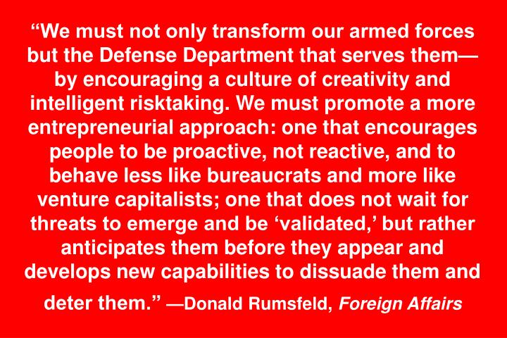 """We must not only transform our armed forces but the Defense Department that serves them—by encouraging a culture of creativity and intelligent risktaking. We must promote a more entrepreneurial approach: one that encourages people to be proactive, not reactive, and to behave less like bureaucrats and more like venture capitalists; one that does not wait for threats to emerge and be 'validated,' but rather anticipates them before they appear and develops new capabilities to dissuade them and deter them."""