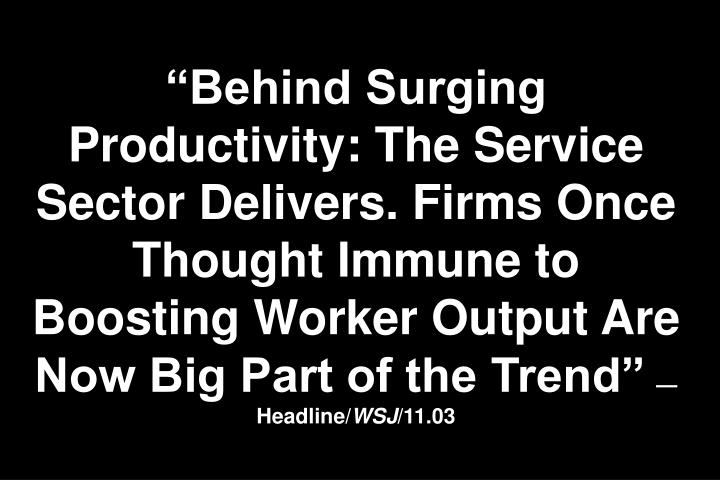 """Behind Surging Productivity: The Service Sector Delivers. Firms Once Thought Immune to Boosting Worker Output Are Now Big Part of the Trend"""