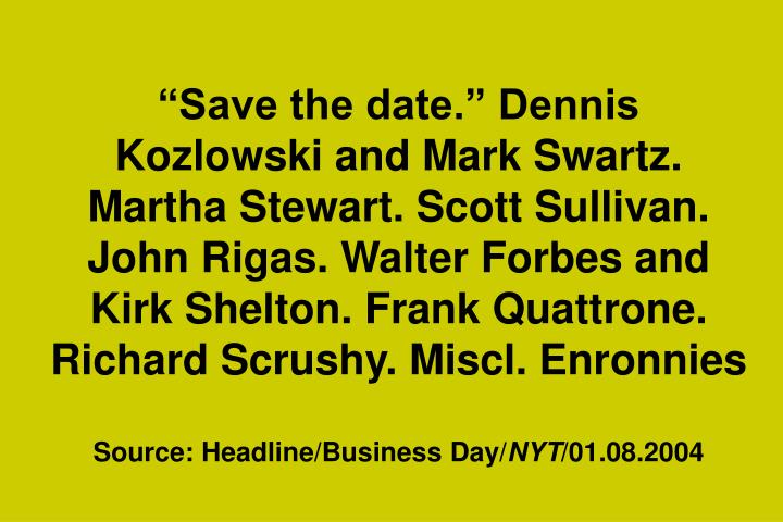 """Save the date."" Dennis Kozlowski and Mark Swartz. Martha Stewart. Scott Sullivan. John Rigas. Walter Forbes and Kirk Shelton. Frank Quattrone. Richard Scrushy. Miscl. Enronnies"