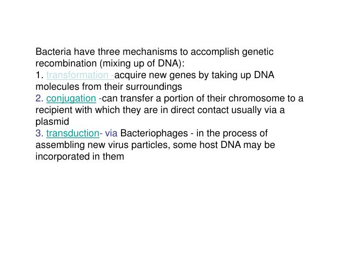Bacteria have three mechanisms to accomplish genetic recombination (mixing up of DNA):