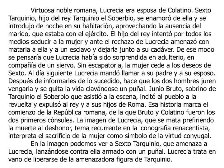 Virtuosa noble romana, Lucrecia era esposa de Colatino. Sexto Tarquinio, hijo del rey Tarquinio el Soberbio, se enamoró de ella y se introdujo de noche en su habitación, aprovechando la ausencia del marido, que estaba con el ejército. El hijo del rey intentó por todos los medios seducir a la mujer y ante el rechazo de Lucrecia amenazó con matarla a ella y a un esclavo y dejarla junto a su cadáver. De ese modo se pensaría que Lucrecia había sido sorprendida en adulterio, en compañía de un siervo. Sin escapatoria, la mujer cede a los deseos de Sexto. Al día siguiente Lucrecia mandó llamar a su padre y a su esposo. Después de informarles de lo sucedido, hace que los dos hombres juren vengarla y se quita la vida clavándose un puñal. Junio Bruto, sobrino de Tarquinio el Soberbio que asistió a la escena, incitó al pueblo a la revuelta y expulsó al rey y a sus hijos de Roma. Esa historia marca el comienzo de la República romana, de la que Bruto y Colatino fueron los dos primeros cónsules. La imagen de Lucrecia, que se mata prefiriendo la muerte al deshonor, tema recurrente en la iconografía renacentista, interpreta el sacrificio de la mujer como símbolo de la virtud conyugal.