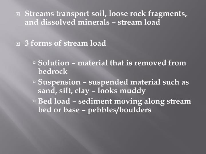 Streams transport soil, loose rock fragments, and dissolved minerals – stream load