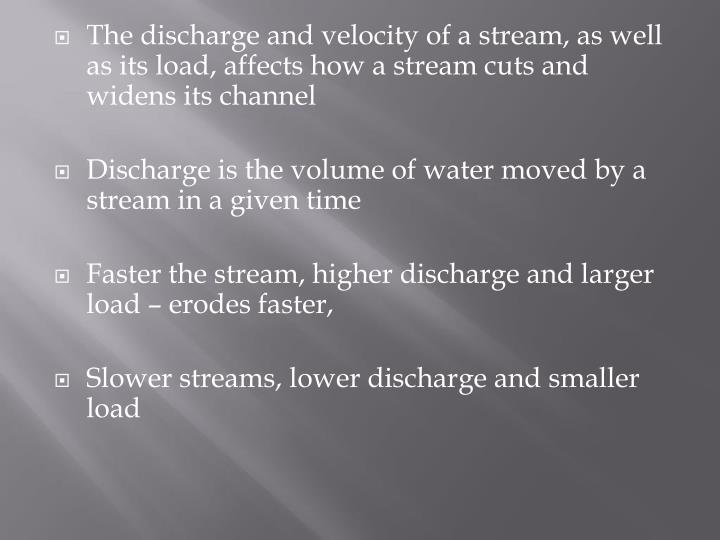 The discharge and velocity of a stream, as well as its load, affects how a stream cuts and widens its channel