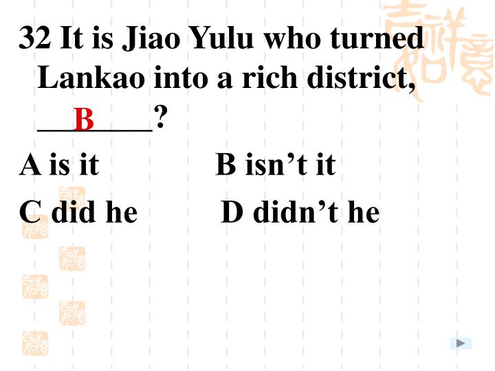 32 It is Jiao Yulu who turned Lankao into a rich district, _______?