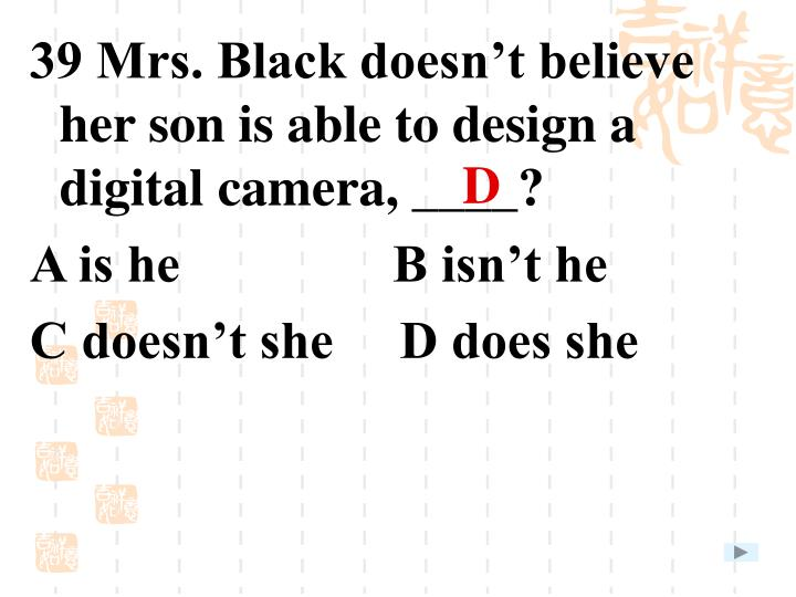 39 Mrs. Black doesn't believe her son is able to design a digital camera, ____?