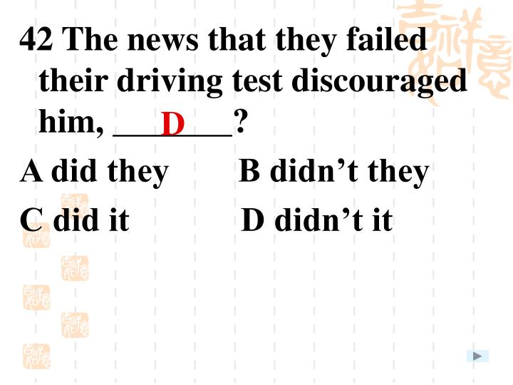 42 The news that they failed their driving test discouraged him, _______?