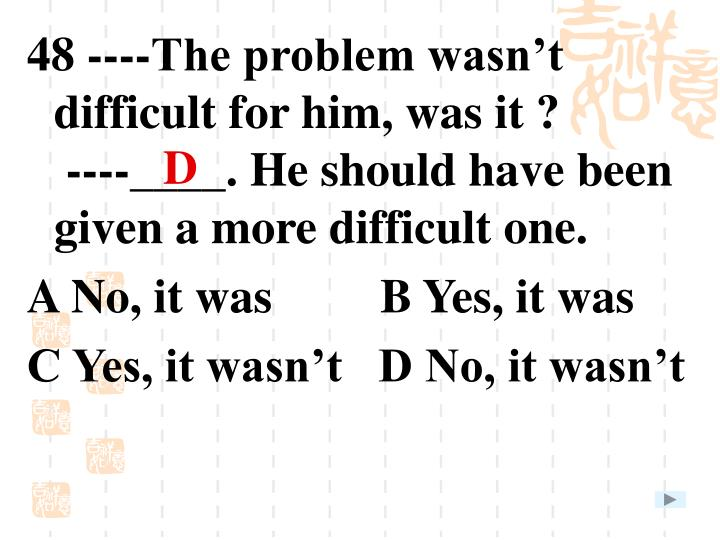 48 ----The problem wasn't difficult for him, was it ?