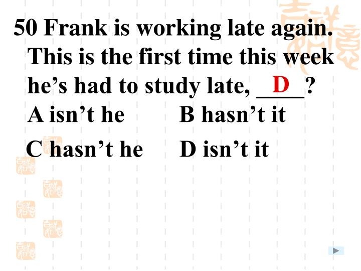 50 Frank is working late again. This is the first time this week he's had to study late, ____?
