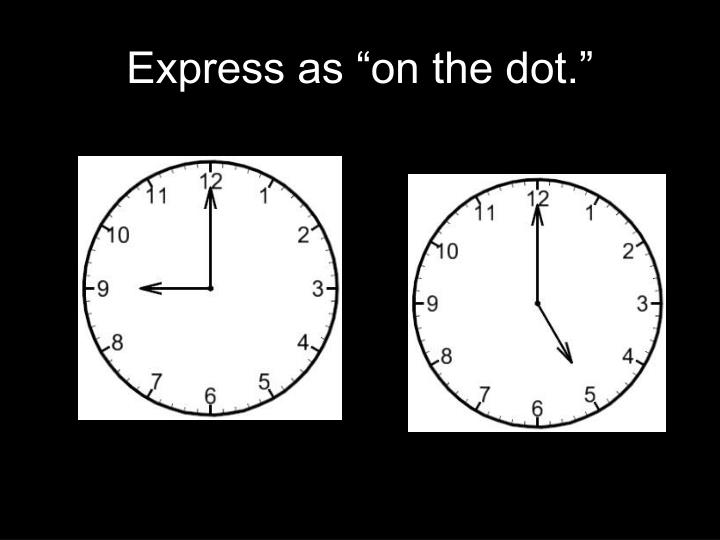 "Express as ""on the dot."""