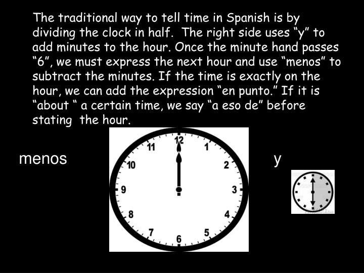 "The traditional way to tell time in Spanish is by dividing the clock in half.  The right side uses ""y"" to add minutes to the hour. Once the minute hand passes ""6"", we must express the next hour and use """