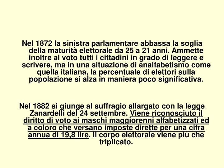 Nel 1872 la sinistra parlamentare abbassa la soglia della maturità elettorale da 25 a 21 anni. Ammette inoltre al voto tutti i cittadini in grado di leggere e scrivere, ma in una situazione di analfabetismo come quella italiana, la percentuale di elettori sulla popolazione si alza in maniera poco significativa.