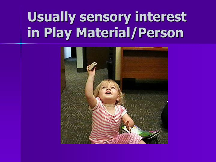 Usually sensory interest in Play Material/Person