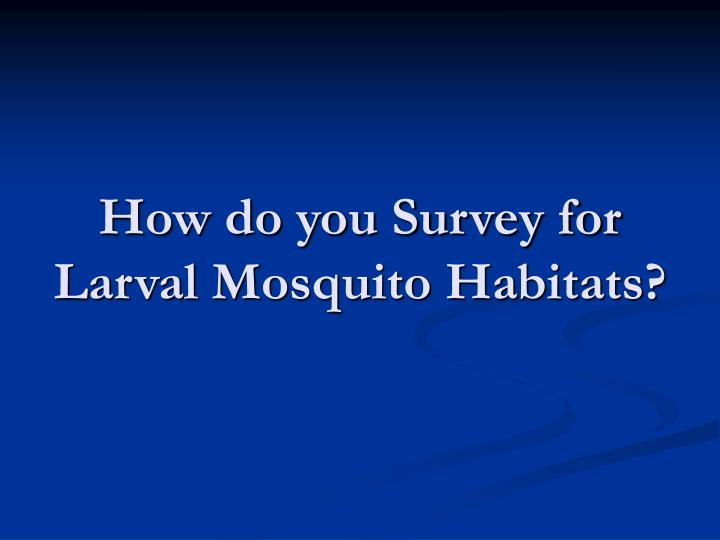 How do you Survey for Larval Mosquito Habitats?