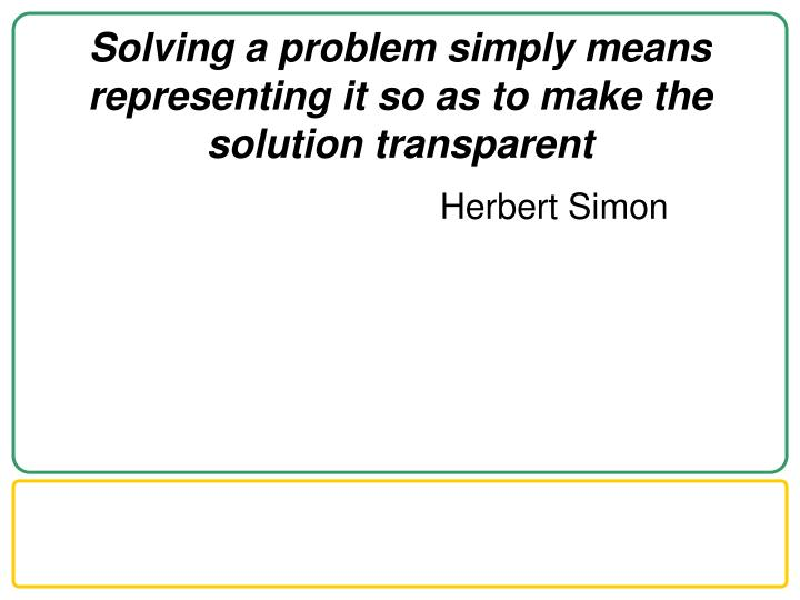 Solving a problem simply means representing it so as to make the solution transparent