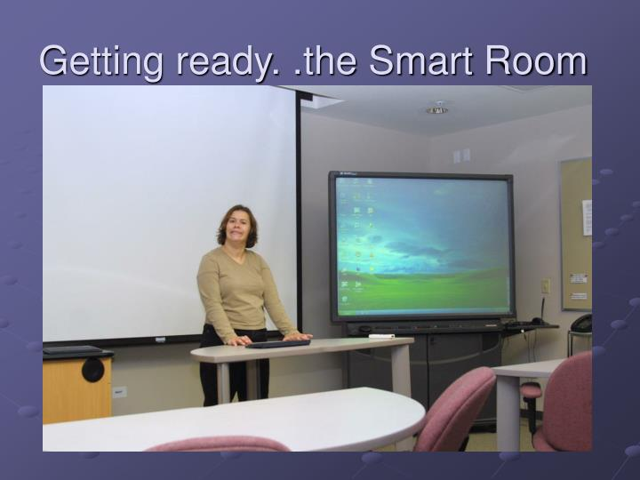 Getting ready. .the Smart Room